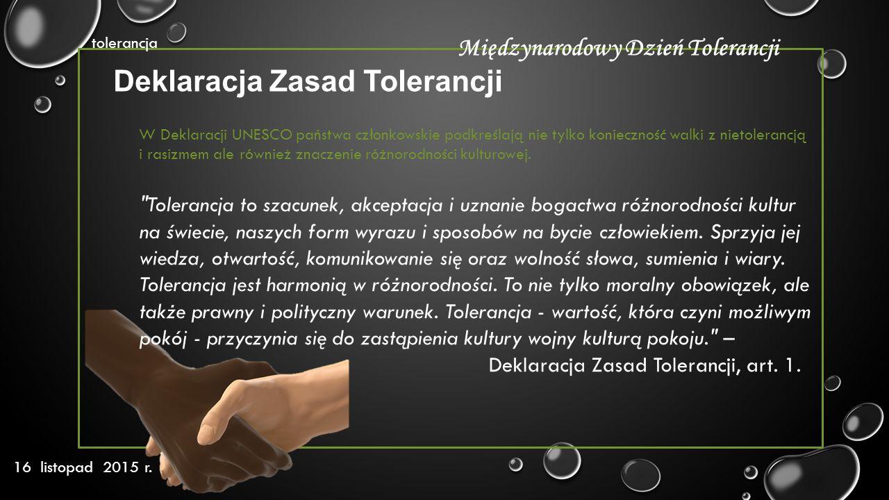 tolerancja 16 listopad 2015 r. Międzynarodowy Dzień Tolerancji W Deklaracji UNESCO państwa członkowskie podkreślają nie tylko konieczność walki z niet