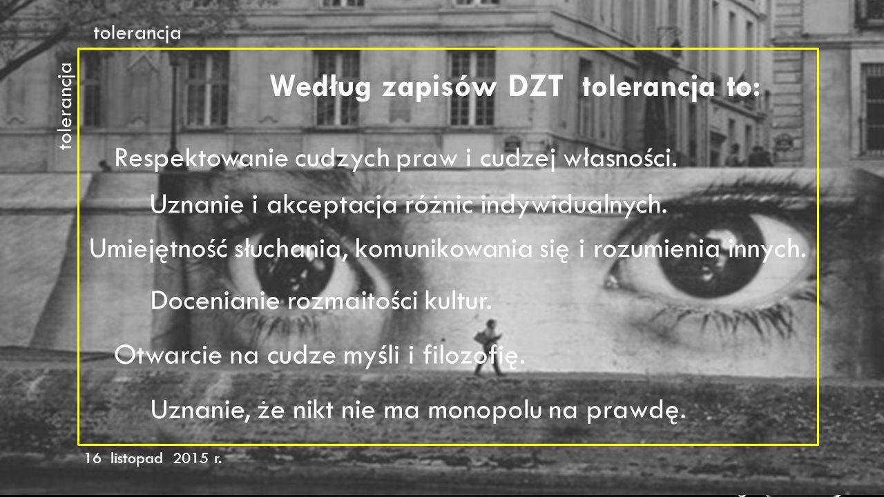 tolerancja 16 listopad 2015 r. Według zapisów DZT tolerancja to: Respektowanie cudzych praw i cudzej własności. tolerancja Uznanie i akceptacja różnic