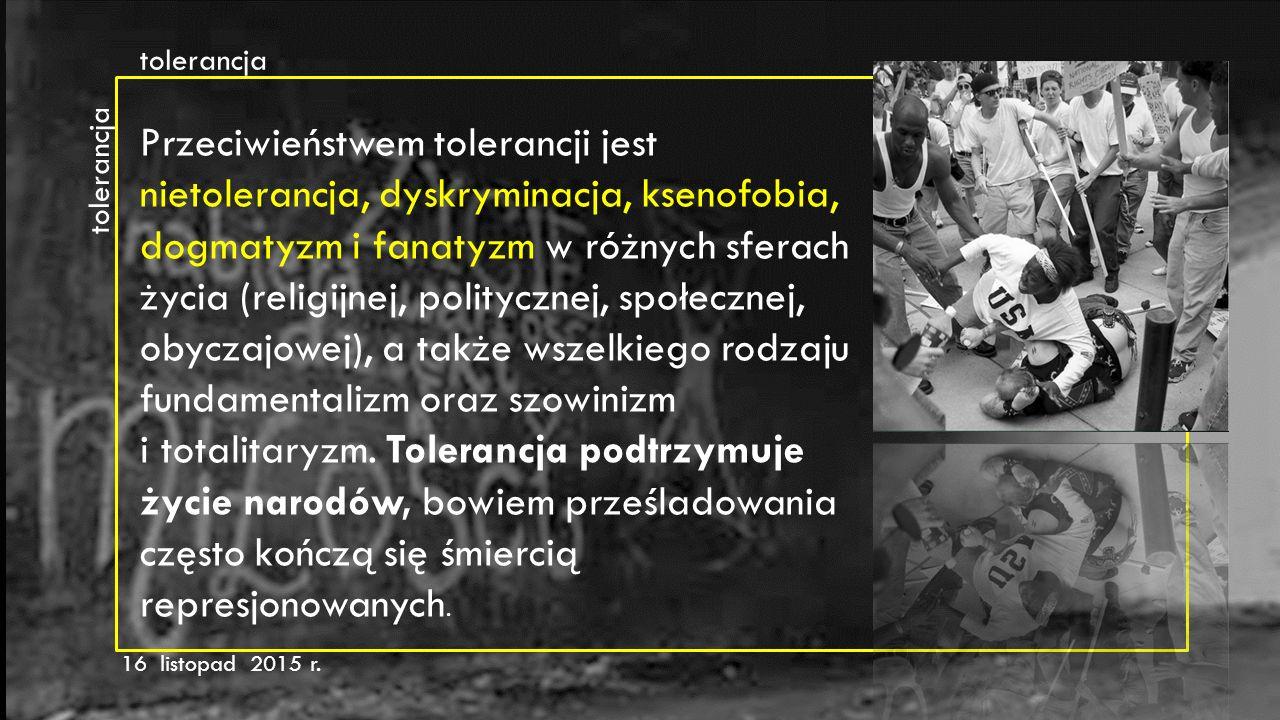 tolerancja 16 listopad 2015 r. Przeciwieństwem tolerancji jest nietolerancja, dyskryminacja, ksenofobia, dogmatyzm i fanatyzm w różnych sferach życia