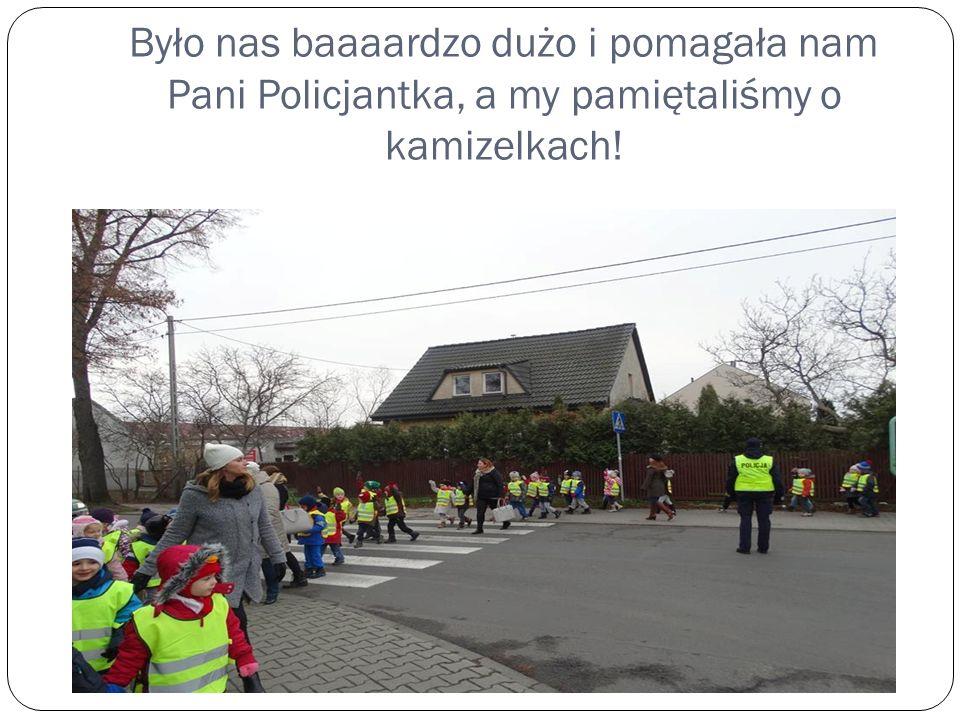 Było nas baaaardzo dużo i pomagała nam Pani Policjantka, a my pamiętaliśmy o kamizelkach!