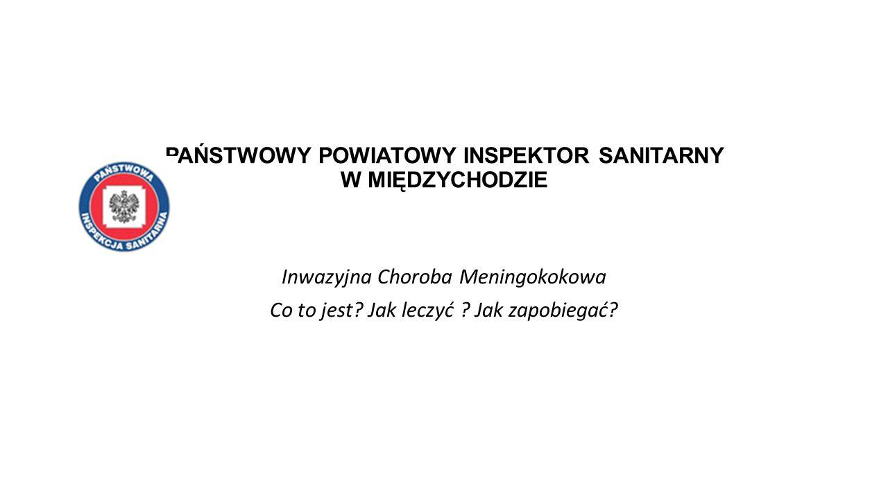 PAŃSTWOWY POWIATOWY INSPEKTOR SANITARNY W MIĘDZYCHODZIE Inwazyjna Choroba Meningokokowa Co to jest.