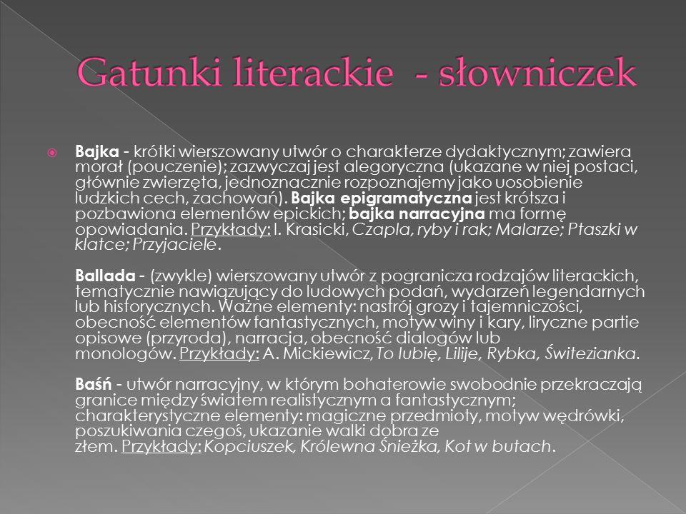  Bajka - krótki wierszowany utwór o charakterze dydaktycznym; zawiera morał (pouczenie); zazwyczaj jest alegoryczna (ukazane w niej postaci, głównie