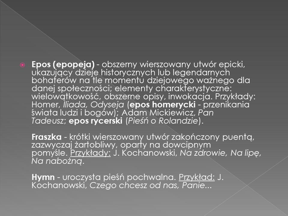  Epos (epopeja) - obszerny wierszowany utwór epicki, ukazujący dzieje historycznych lub legendarnych bohaterów na tle momentu dziejowego ważnego dla