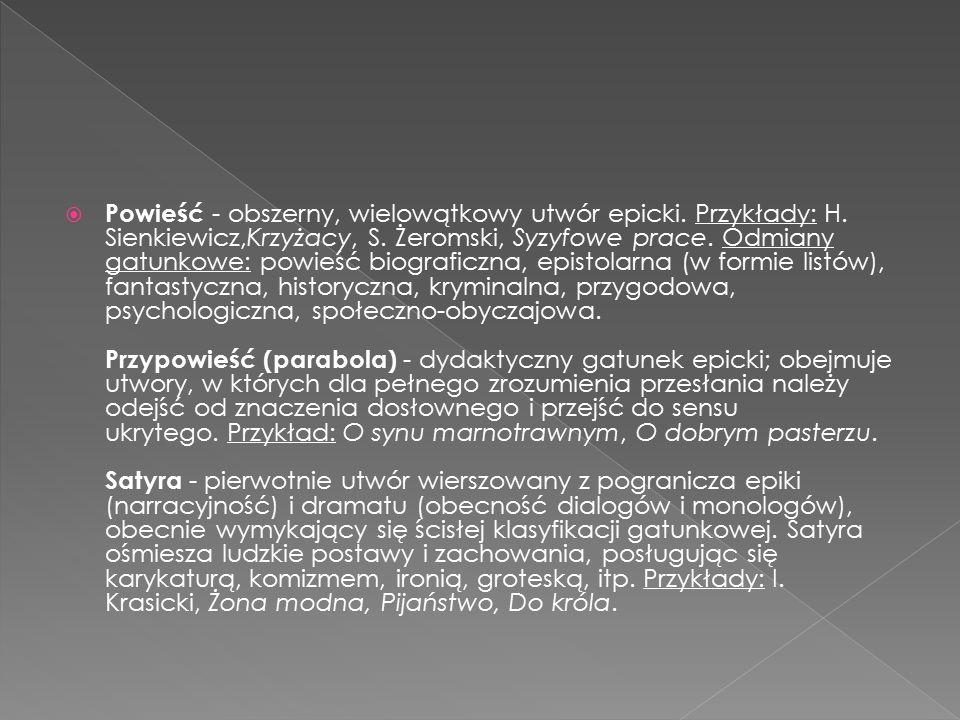  Powieść - obszerny, wielowątkowy utwór epicki. Przykłady: H. Sienkiewicz,Krzyżacy, S. Żeromski, Syzyfowe prace. Odmiany gatunkowe: powieść biografic