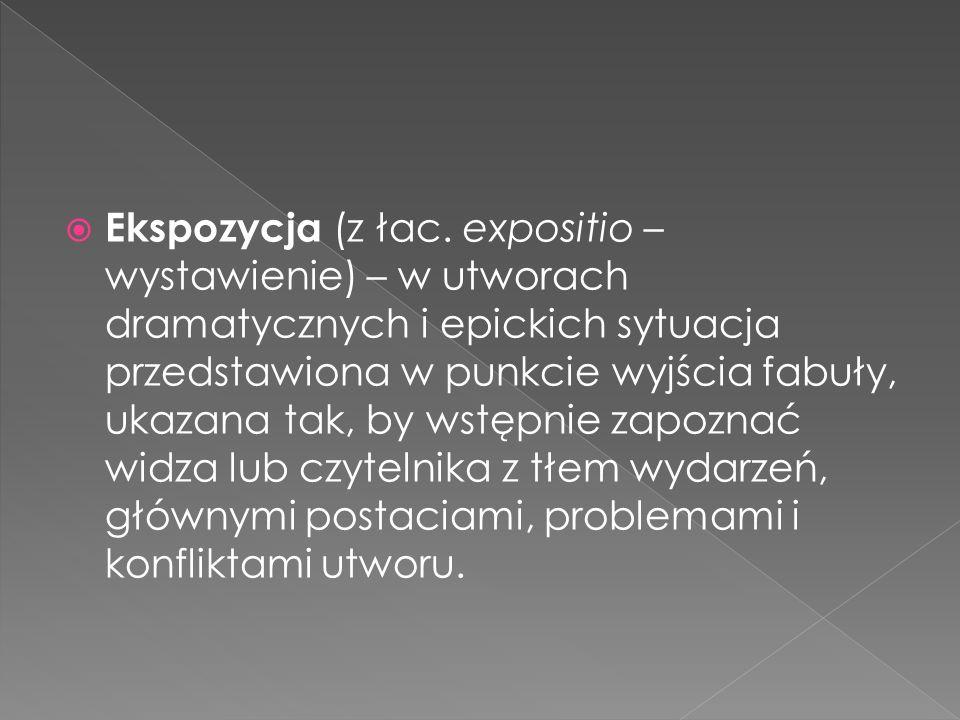  Ekspozycja (z łac. expositio – wystawienie) – w utworach dramatycznych i epickich sytuacja przedstawiona w punkcie wyjścia fabuły, ukazana tak, by w