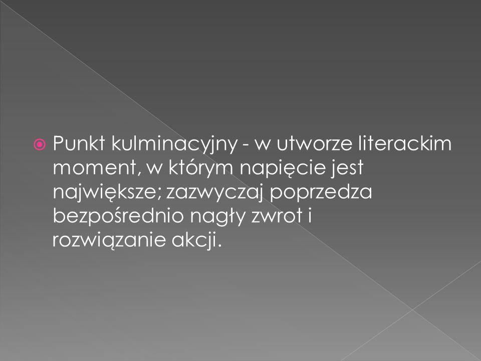  Punkt kulminacyjny - w utworze literackim moment, w którym napięcie jest największe; zazwyczaj poprzedza bezpośrednio nagły zwrot i rozwiązanie akcj