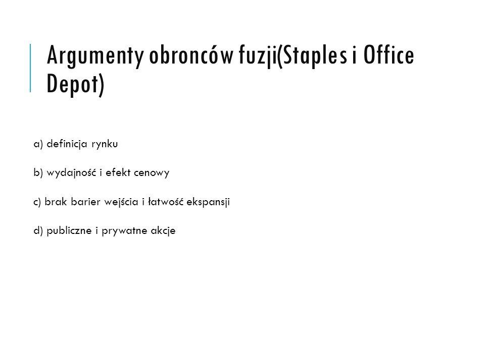 Argumenty obronców fuzji(Staples i Office Depot) a) definicja rynku b) wydajność i efekt cenowy c) brak barier wejścia i łatwość ekspansji d) publiczne i prywatne akcje