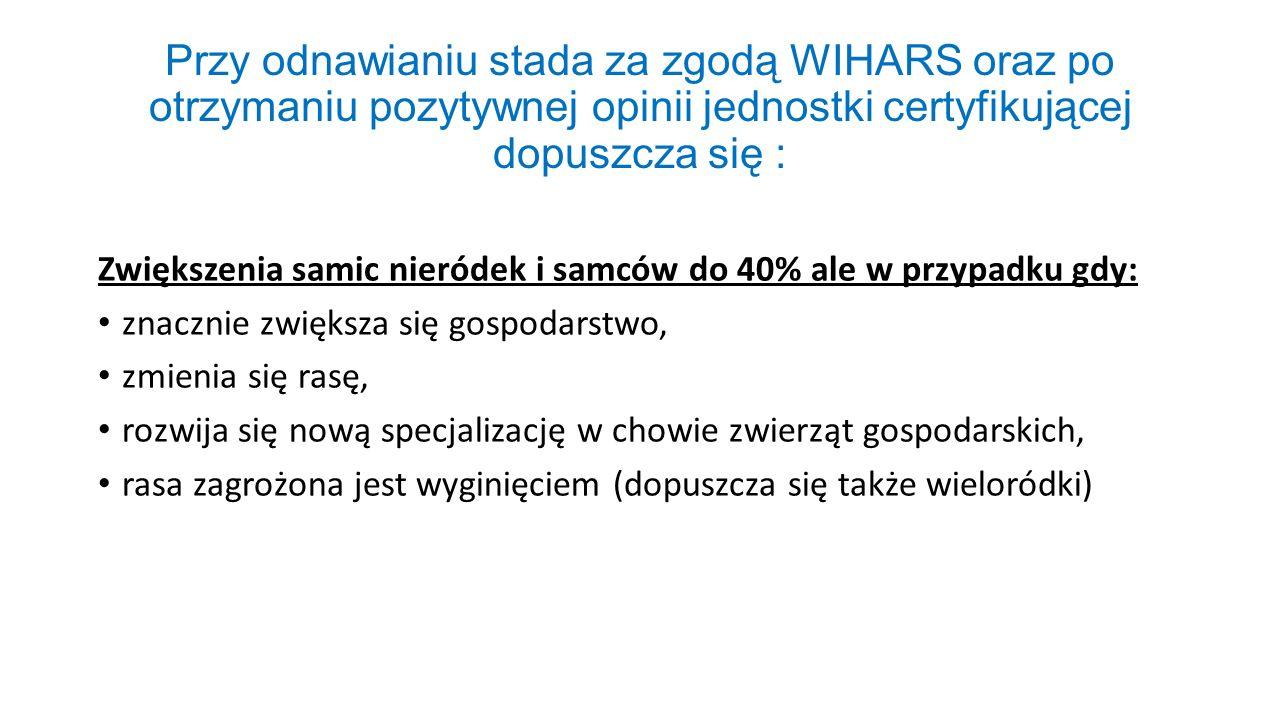 Przy odnawianiu stada za zgodą WIHARS oraz po otrzymaniu pozytywnej opinii jednostki certyfikującej dopuszcza się : Zwiększenia samic nieródek i samcó