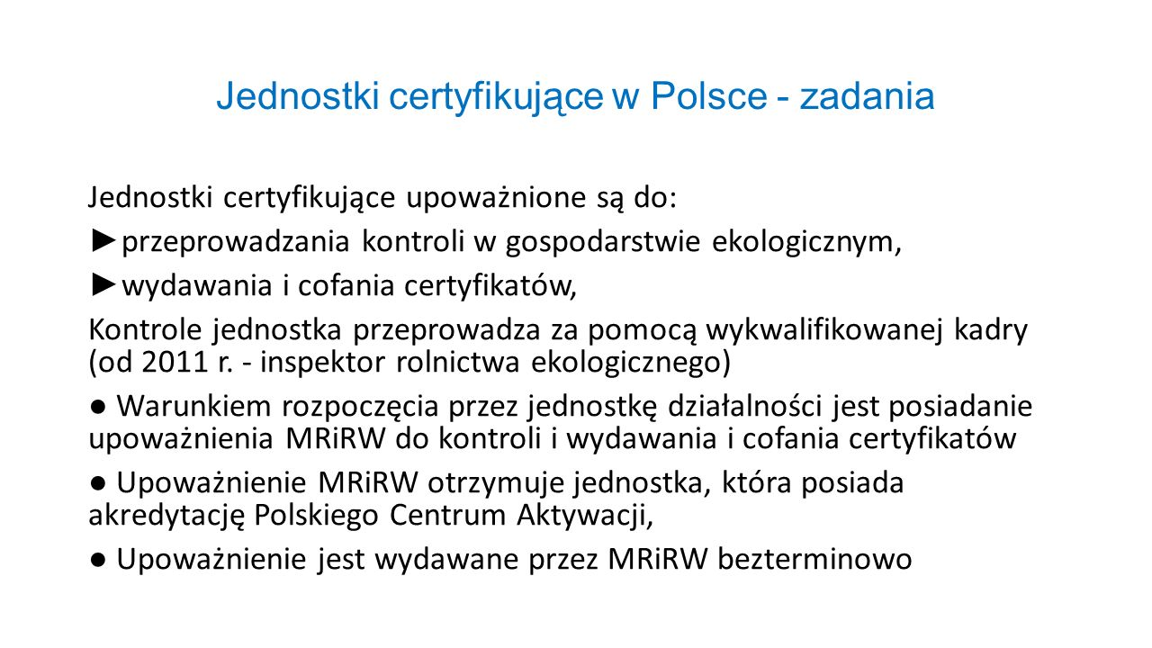 Jednostki certyfikujące w Polsce - zadania Jednostki certyfikujące upoważnione są do: ► przeprowadzania kontroli w gospodarstwie ekologicznym, ► wydaw