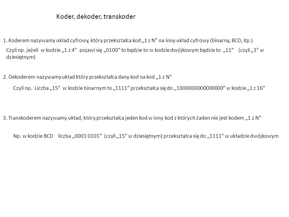 """Koder, dekoder, transkoder 1. Koderem nazywamy układ cyfrowy, który przekształca kod """"1 z N"""" na inny układ cyfrowy (binarny, BCD, itp.) Czyli np. jeże"""