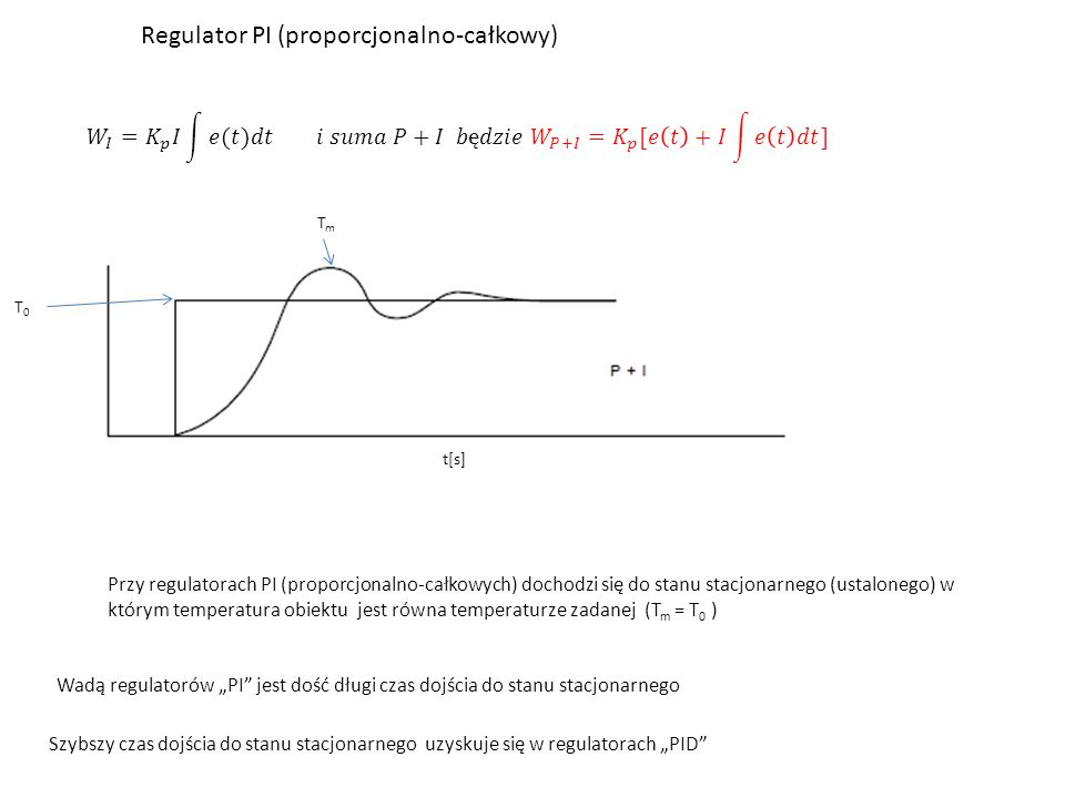 """Regulator PI (proporcjonalno-całkowy) t[s] T0T0 TmTm Przy regulatorach PI (proporcjonalno-całkowych) dochodzi się do stanu stacjonarnego (ustalonego) w którym temperatura obiektu jest równa temperaturze zadanej (T m = T 0 ) Wadą regulatorów """"PI jest dość długi czas dojścia do stanu stacjonarnego Szybszy czas dojścia do stanu stacjonarnego uzyskuje się w regulatorach """"PID"""