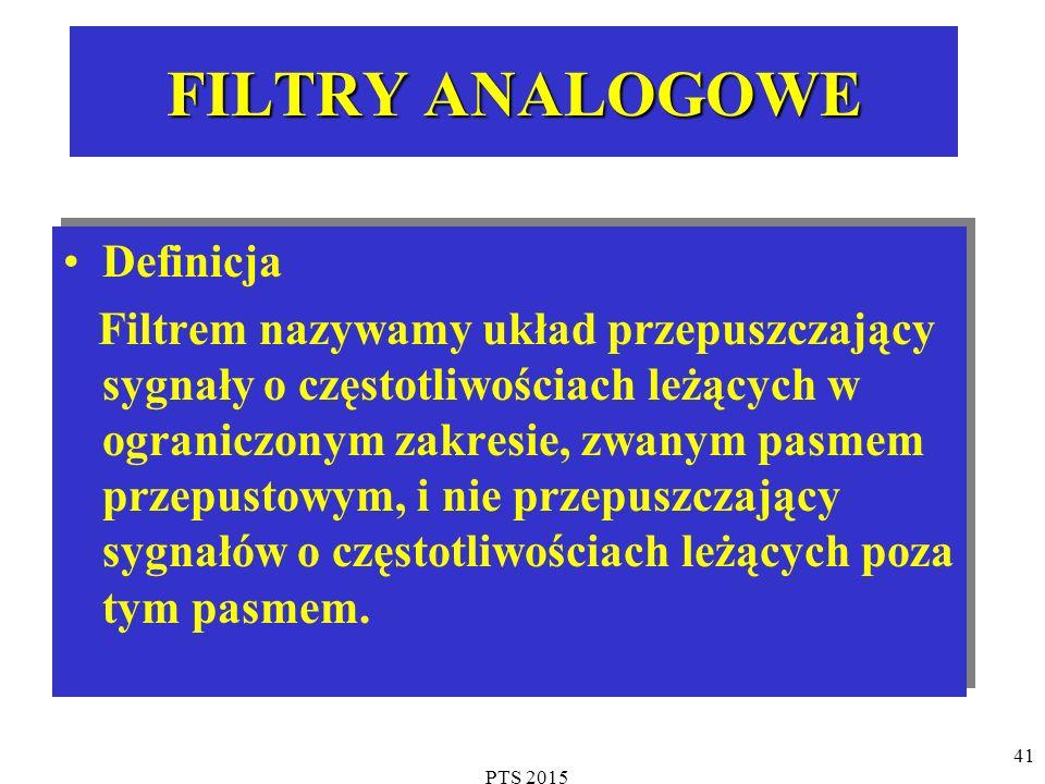 PTS 2015 41 FILTRY ANALOGOWE Definicja Filtrem nazywamy układ przepuszczający sygnały o częstotliwościach leżących w ograniczonym zakresie, zwanym pasmem przepustowym, i nie przepuszczający sygnałów o częstotliwościach leżących poza tym pasmem.