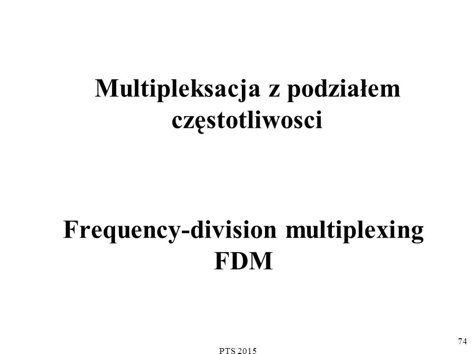 Frequency-division multiplexing FDM Multipleksacja z podziałem częstotliwosci 74 PTS 2015