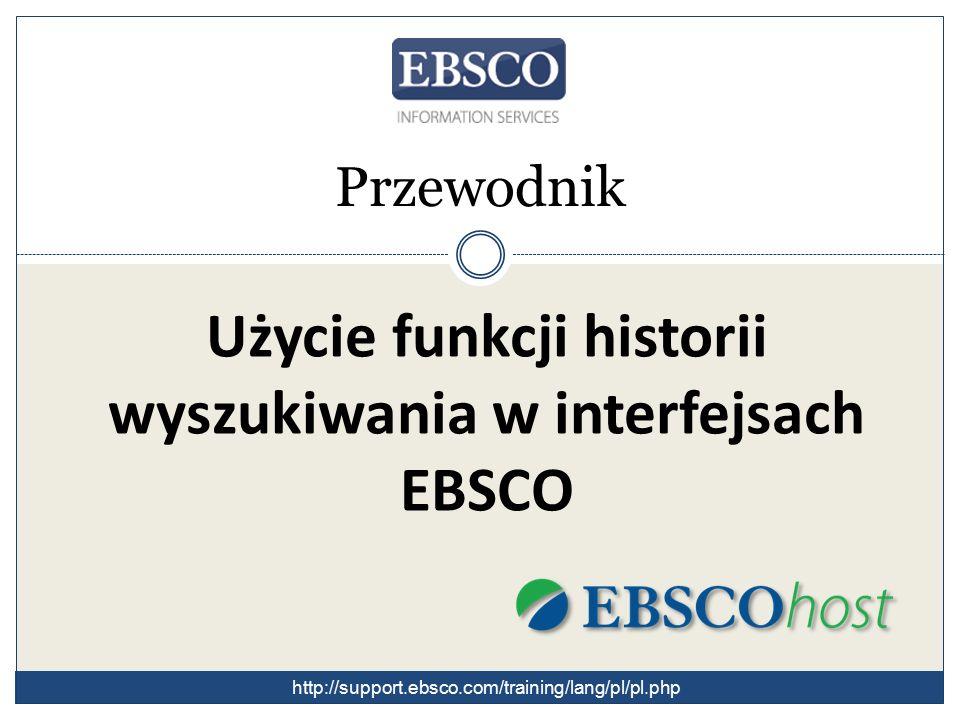 Przewodnik Użycie funkcji historii wyszukiwania w interfejsach EBSCO http://support.ebsco.com/training/lang/pl/pl.php