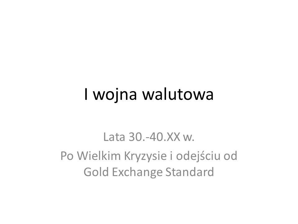 I wojna walutowa Lata 30.-40.XX w. Po Wielkim Kryzysie i odejściu od Gold Exchange Standard