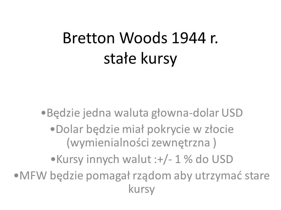 Bretton Woods 1944 r. stałe kursy Będzie jedna waluta głowna-dolar USD Dolar będzie miał pokrycie w złocie (wymienialności zewnętrzna ) Kursy innych w