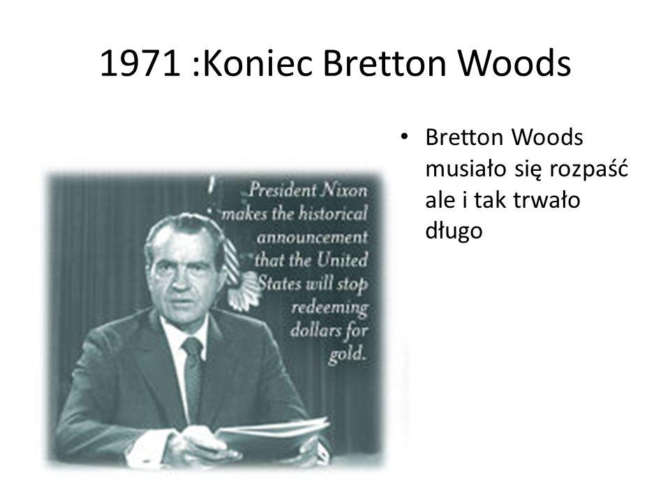 1971 :Koniec Bretton Woods Bretton Woods musiało się rozpaść ale i tak trwało długo