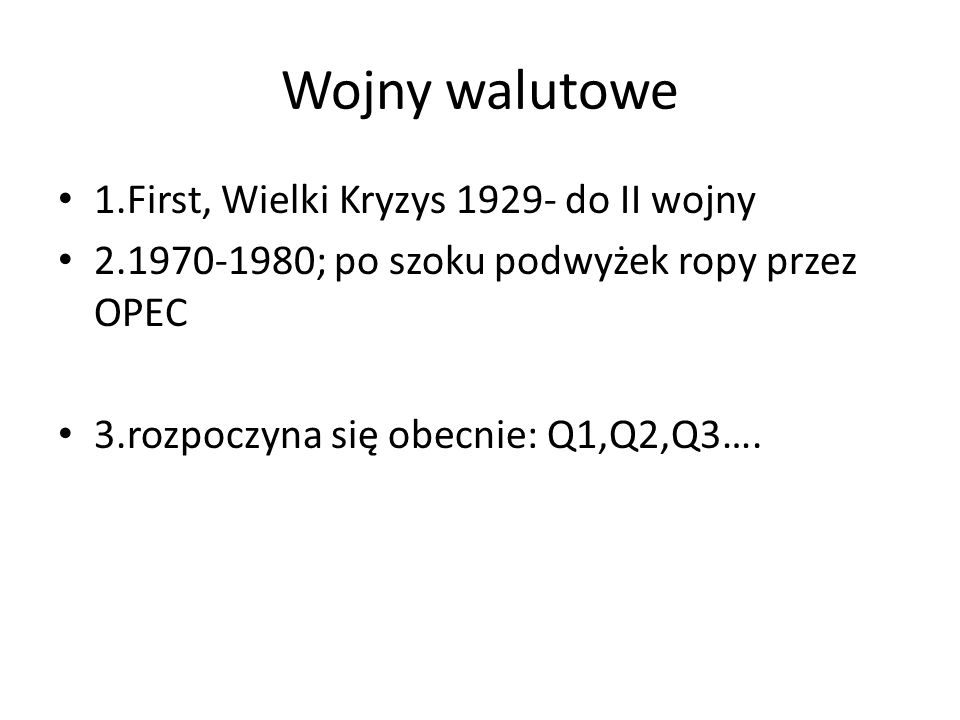 Wojny walutowe 1.First, Wielki Kryzys 1929- do II wojny 2.1970-1980; po szoku podwyżek ropy przez OPEC 3.rozpoczyna się obecnie: Q1,Q2,Q3….