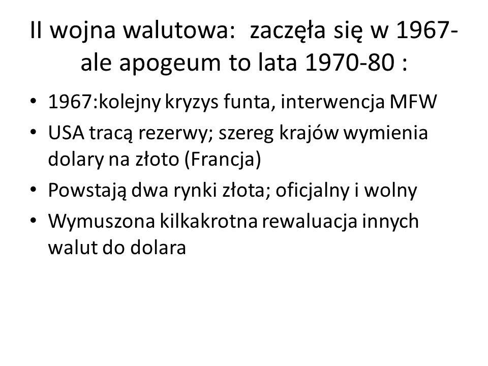 II wojna walutowa: zaczęła się w 1967- ale apogeum to lata 1970-80 : 1967:kolejny kryzys funta, interwencja MFW USA tracą rezerwy; szereg krajów wymienia dolary na złoto (Francja) Powstają dwa rynki złota; oficjalny i wolny Wymuszona kilkakrotna rewaluacja innych walut do dolara