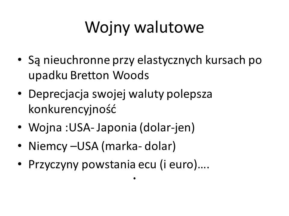 Wojny walutowe Są nieuchronne przy elastycznych kursach po upadku Bretton Woods Deprecjacja swojej waluty polepsza konkurencyjność Wojna :USA- Japonia (dolar-jen) Niemcy –USA (marka- dolar) Przyczyny powstania ecu (i euro)….