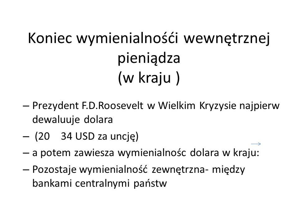 Koniec wymienialnośći wewnętrznej pieniądza (w kraju ) – Prezydent F.D.Roosevelt w Wielkim Kryzysie najpierw dewaluuje dolara – (20 34 USD za uncję) –