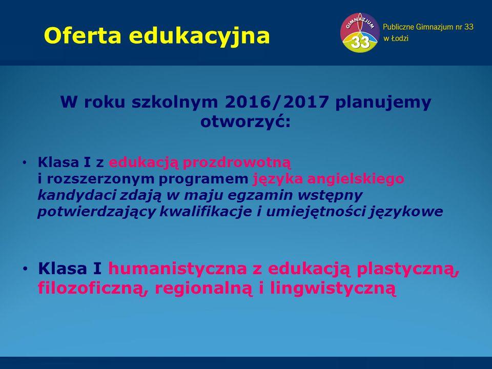 Oferta edukacyjna W roku szkolnym 2016/2017 planujemy otworzyć: Klasa I z edukacją prozdrowotną i rozszerzonym programem języka angielskiego kandydaci zdają w maju egzamin wstępny potwierdzający kwalifikacje i umiejętności językowe Klasa I humanistyczna z edukacją plastyczną, filozoficzną, regionalną i lingwistyczną