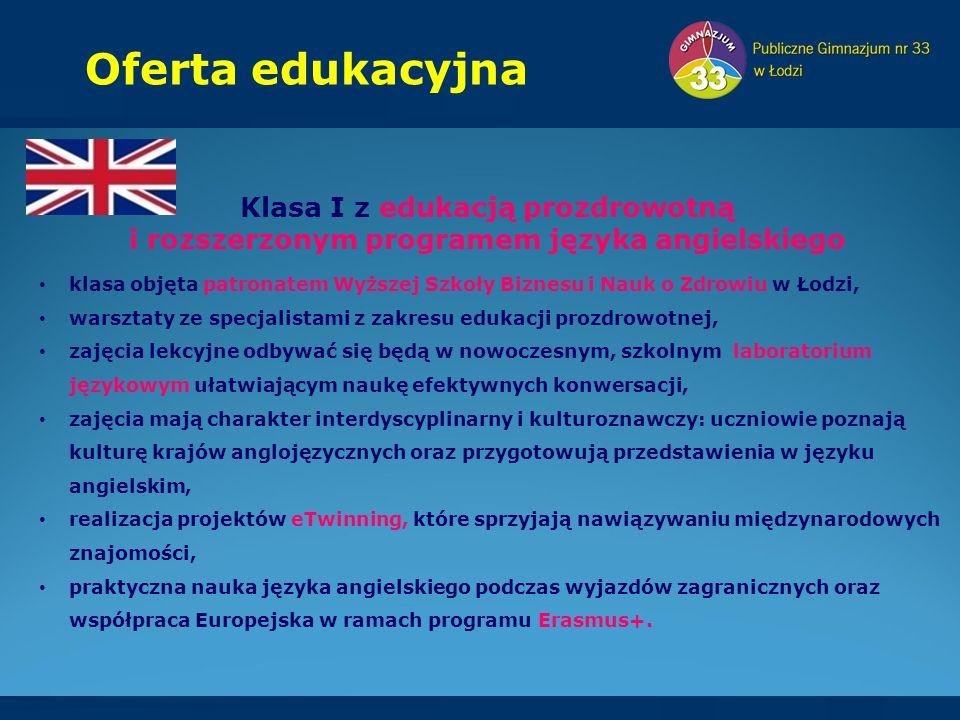 Oferta edukacyjna Klasa I z edukacją prozdrowotną i rozszerzonym programem języka angielskiego klasa objęta patronatem Wyższej Szkoły Biznesu i Nauk o Zdrowiu w Łodzi, warsztaty ze specjalistami z zakresu edukacji prozdrowotnej, zajęcia lekcyjne odbywać się będą w nowoczesnym, szkolnym laboratorium językowym ułatwiającym naukę efektywnych konwersacji, zajęcia mają charakter interdyscyplinarny i kulturoznawczy: uczniowie poznają kulturę krajów anglojęzycznych oraz przygotowują przedstawienia w języku angielskim, realizacja projektów eTwinning, które sprzyjają nawiązywaniu międzynarodowych znajomości, praktyczna nauka języka angielskiego podczas wyjazdów zagranicznych oraz współpraca Europejska w ramach programu Erasmus+.