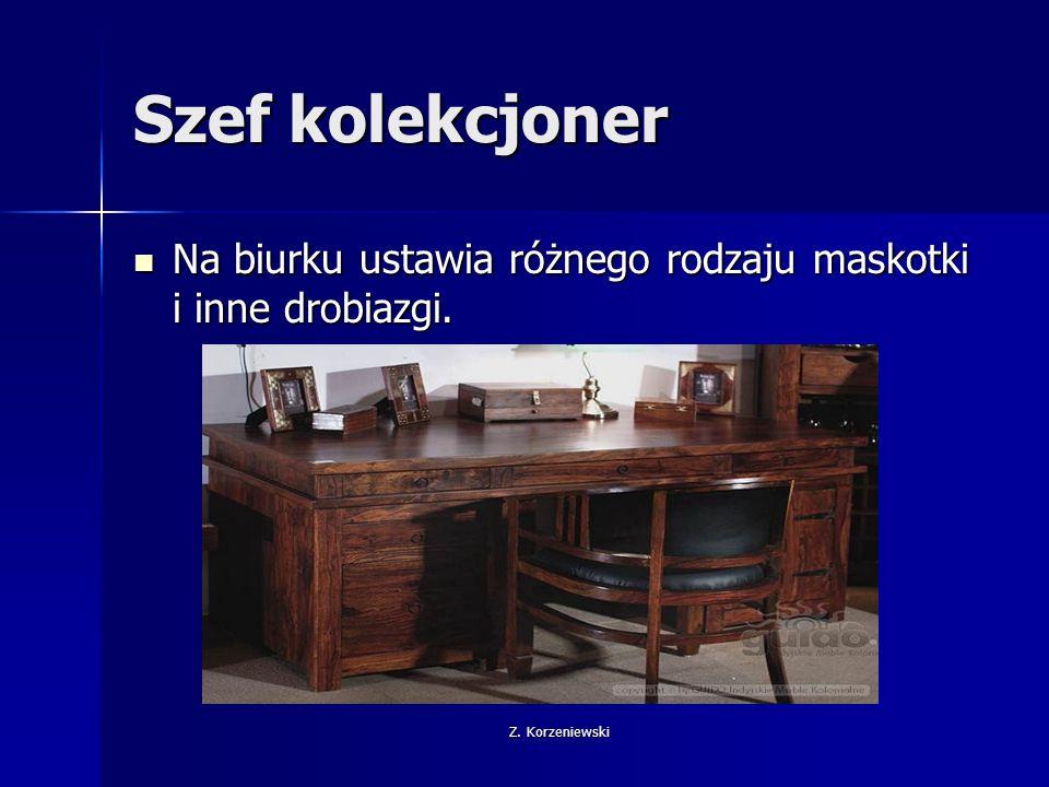 Z. Korzeniewski Szef kolekcjoner Na biurku ustawia różnego rodzaju maskotki i inne drobiazgi.
