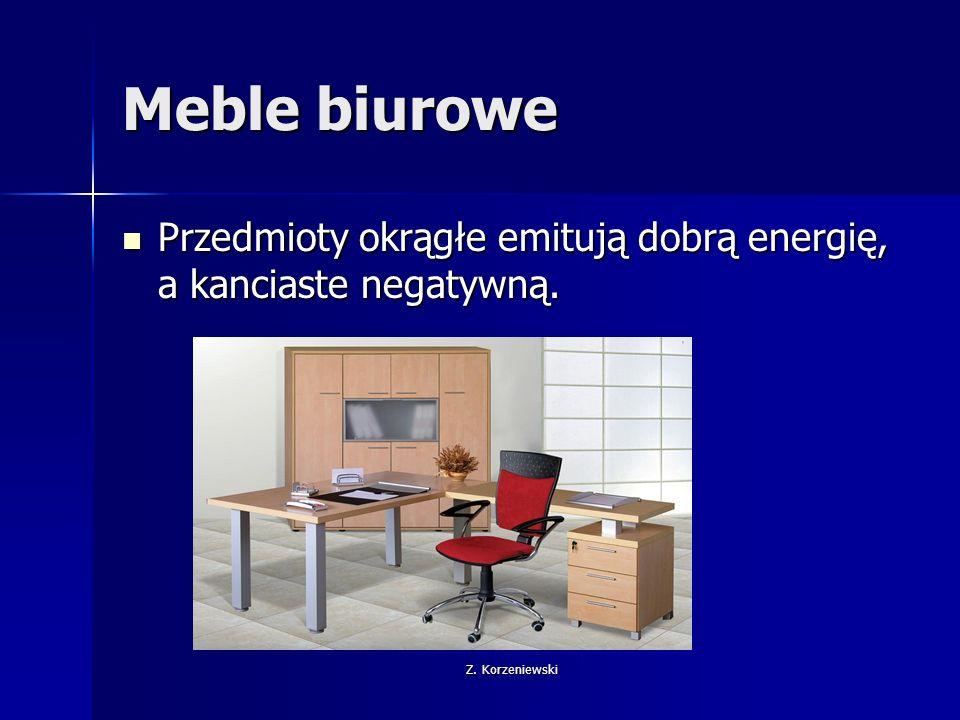 Z. Korzeniewski Meble biurowe Przedmioty okrągłe emitują dobrą energię, a kanciaste negatywną.