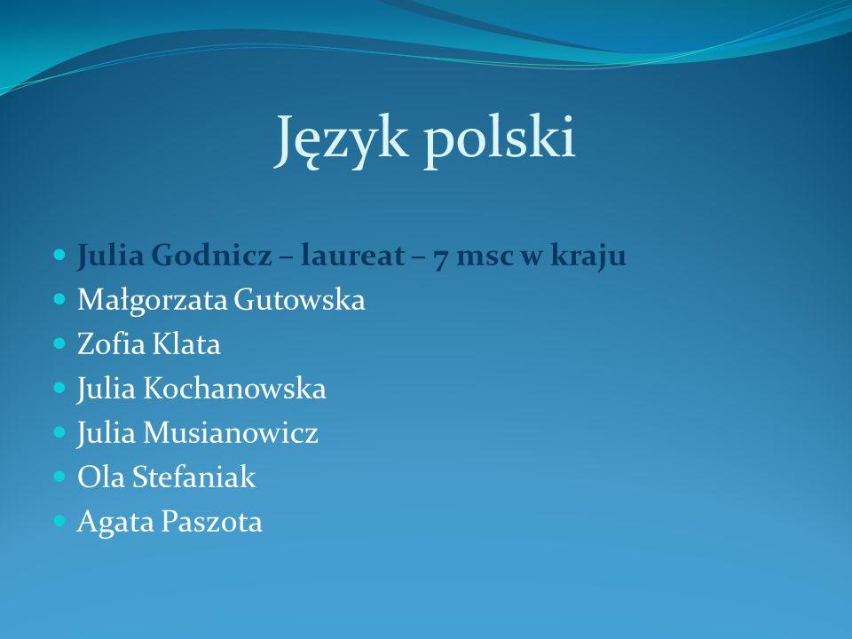 Język polski Julia Godnicz – laureat – 7 msc w kraju Małgorzata Gutowska Zofia Klata Julia Kochanowska Julia Musianowicz Ola Stefaniak Agata Paszota