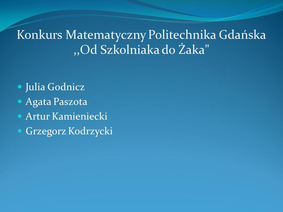 Konkurs Matematyczny Politechnika Gdańska,,Od Szkolniaka do Żaka Julia Godnicz Agata Paszota Artur Kamieniecki Grzegorz Kodrzycki