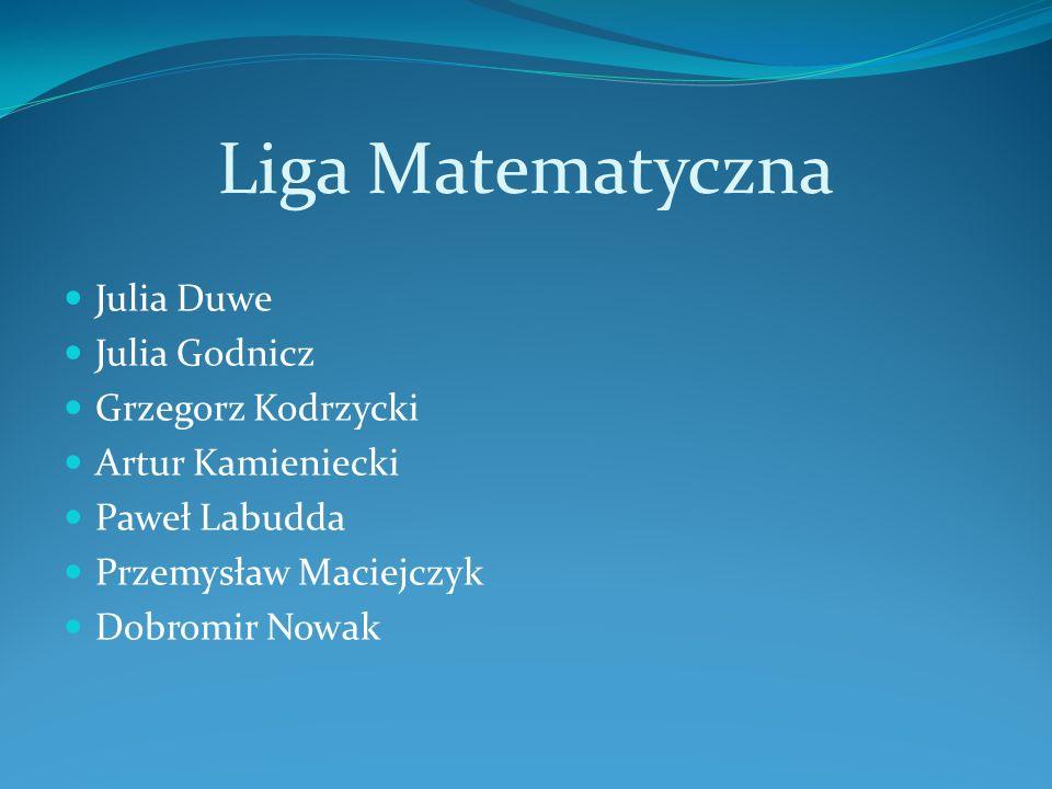 Liga Matematyczna Julia Duwe Julia Godnicz Grzegorz Kodrzycki Artur Kamieniecki Paweł Labudda Przemysław Maciejczyk Dobromir Nowak