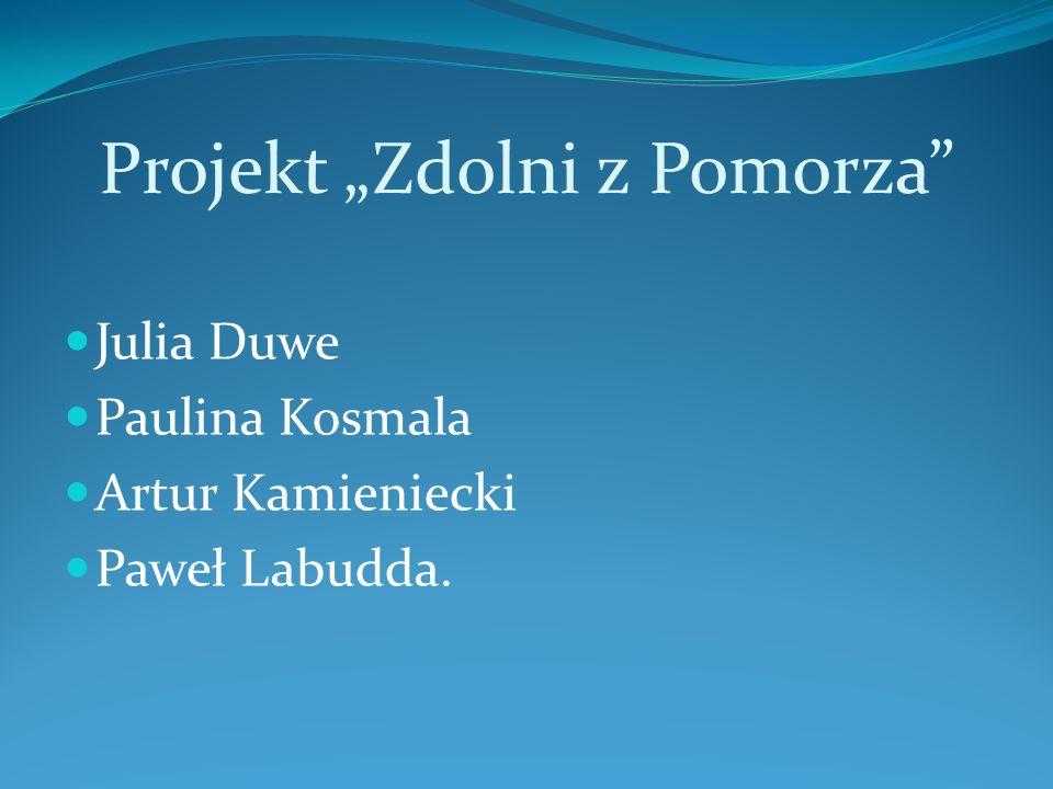 """Projekt """"Zdolni z Pomorza Julia Duwe Paulina Kosmala Artur Kamieniecki Paweł Labudda."""