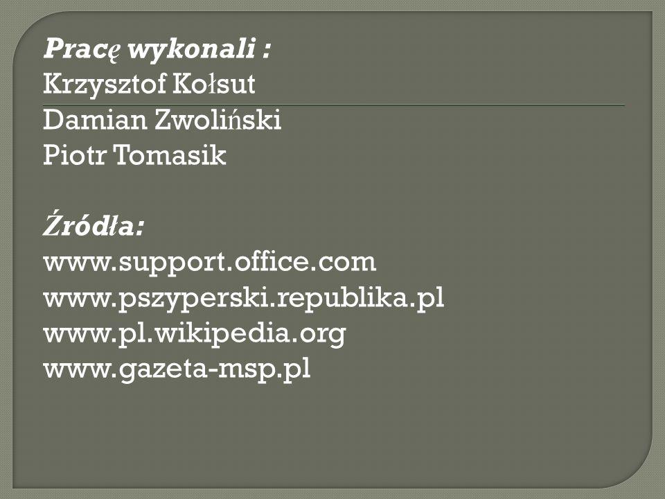 Pracę wykonali : Krzysztof Ko ł sut Damian Zwoli ń ski Piotr Tomasik Źródła: www.support.office.com www.pszyperski.republika.pl www.pl.wikipedia.org www.gazeta-msp.pl
