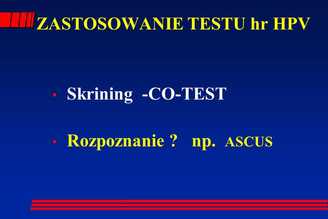 ZASTOSOWANIE TESTU hr HPV Skrining -CO-TEST Rozpoznanie ? np. ASCUS