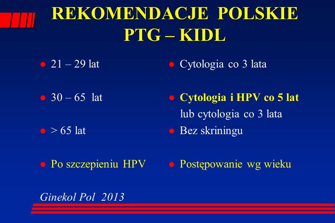 REKOMENDACJE POLSKIE PTG – KIDL l 21 – 29 lat l 30 – 65 lat l > 65 lat l Po szczepieniu HPV Ginekol Pol 2013 l Cytologia co 3 lata l Cytologia i HPV c