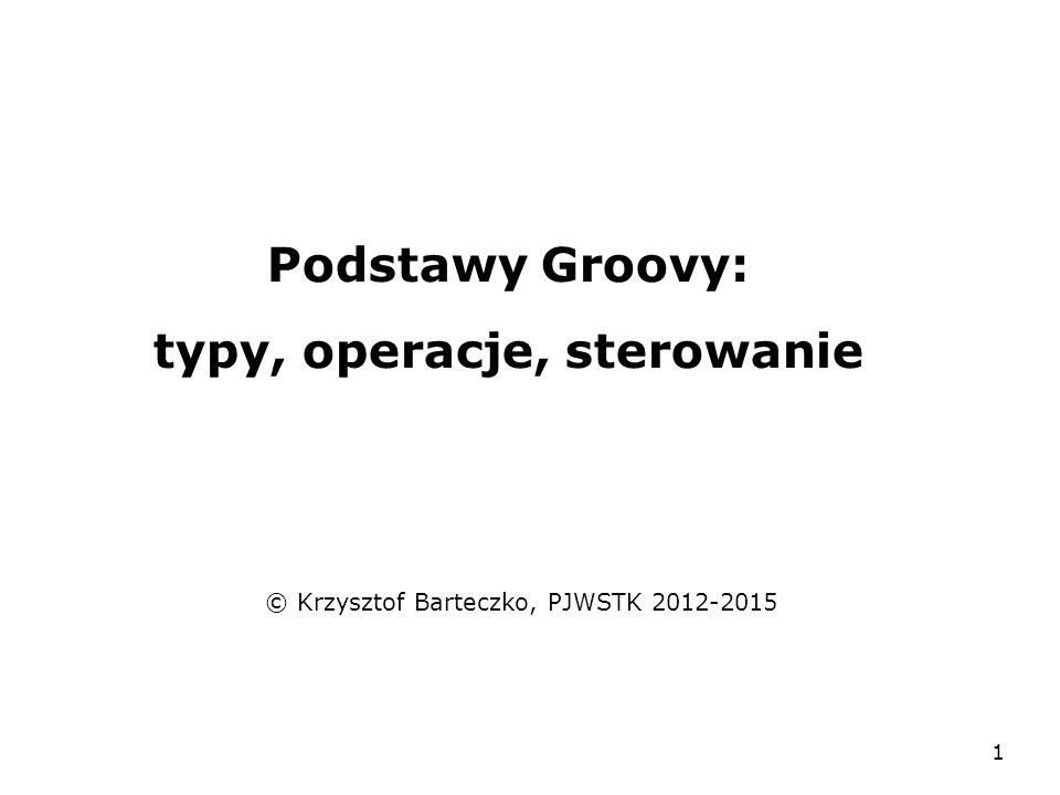 1 Podstawy Groovy: typy, operacje, sterowanie © Krzysztof Barteczko, PJWSTK 2012-2015