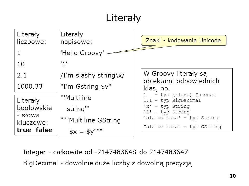 10 Literały liczbowe: 1 10 2.1 1000.33 Literały napisowe: Hello Groovy 1' /I m slashy string\x/ I m Gstring $v Multiline string Multiline GString $x = $y Znaki - kodowanie Unicode Literały boolowskie - słowa kluczowe: true false W Groovy literały są obiektami odpowiednich klas, np.