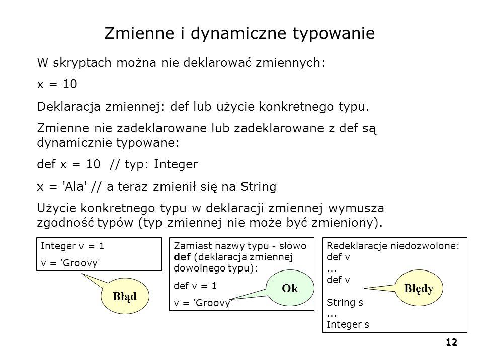 12 Zmienne i dynamiczne typowanie W skryptach można nie deklarować zmiennych: x = 10 Deklaracja zmiennej: def lub użycie konkretnego typu.