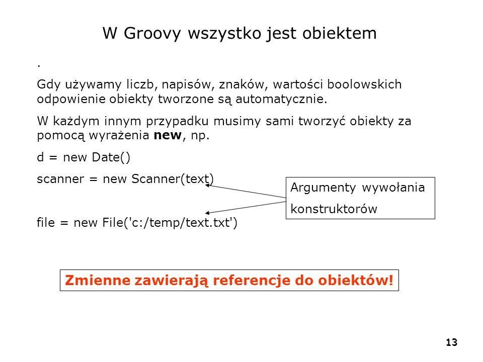 13 W Groovy wszystko jest obiektem. Gdy używamy liczb, napisów, znaków, wartości boolowskich odpowienie obiekty tworzone są automatycznie. W każdym in