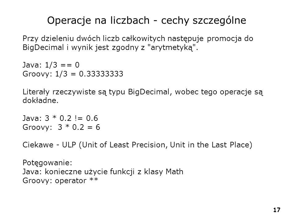 17 Operacje na liczbach - cechy szczególne Przy dzieleniu dwóch liczb całkowitych następuje promocja do BigDecimal i wynik jest zgodny z arytmetyką .