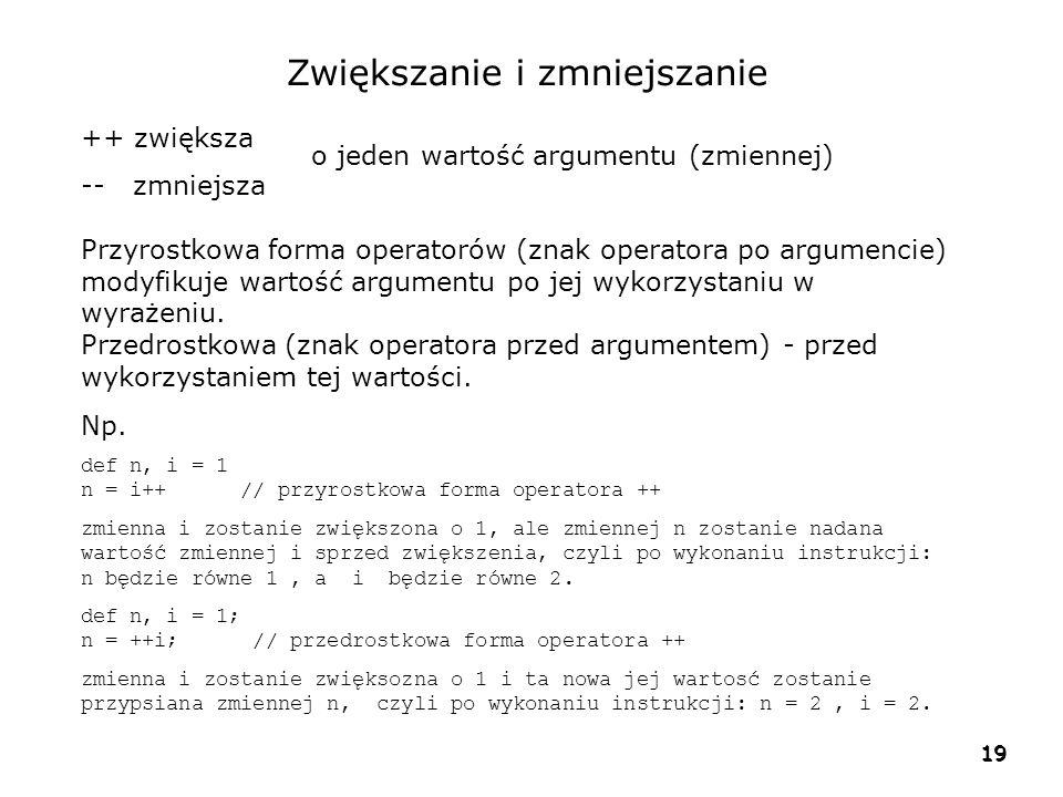 19 Zwiększanie i zmniejszanie ++ zwiększa -- zmniejsza Przyrostkowa forma operatorów (znak operatora po argumencie) modyfikuje wartość argumentu po jej wykorzystaniu w wyrażeniu.