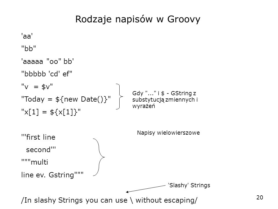 20 Rodzaje napisów w Groovy aa bb aaaaa oo bb bbbbb cd ef v = $v Today = ${new Date()} x[1] = ${x[1]} first line second multi line ev.