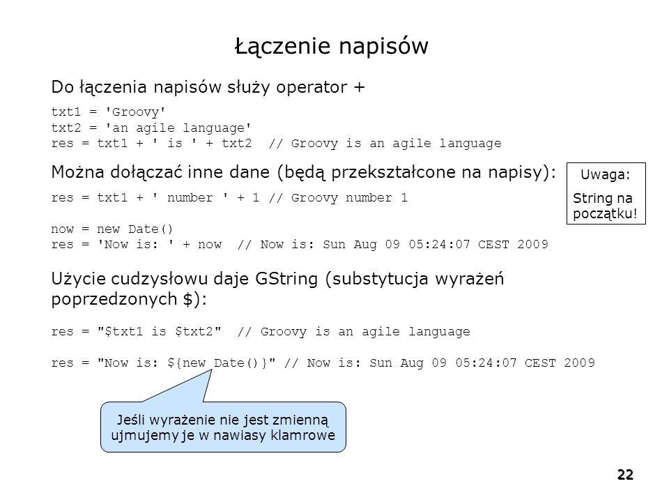 22 Łączenie napisów Do łączenia napisów służy operator + txt1 = Groovy txt2 = an agile language res = txt1 + is + txt2 // Groovy is an agile language Można dołączać inne dane (będą przekształcone na napisy): res = txt1 + number + 1 // Groovy number 1 now = new Date() res = Now is: + now // Now is: Sun Aug 09 05:24:07 CEST 2009 Użycie cudzysłowu daje GString (substytucja wyrażeń poprzedzonych $): res = $txt1 is $txt2 // Groovy is an agile language res = Now is: ${new Date()} // Now is: Sun Aug 09 05:24:07 CEST 2009 Jeśli wyrażenie nie jest zmienną ujmujemy je w nawiasy klamrowe Uwaga: String na początku!