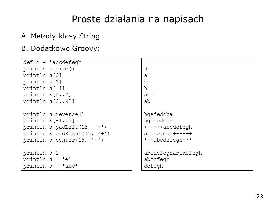 23 Proste działania na napisach A. Metody klasy String B. Dodatkowo Groovy: def s = 'abcdefegh' println s.size() println s[0] println s[1] println s[-