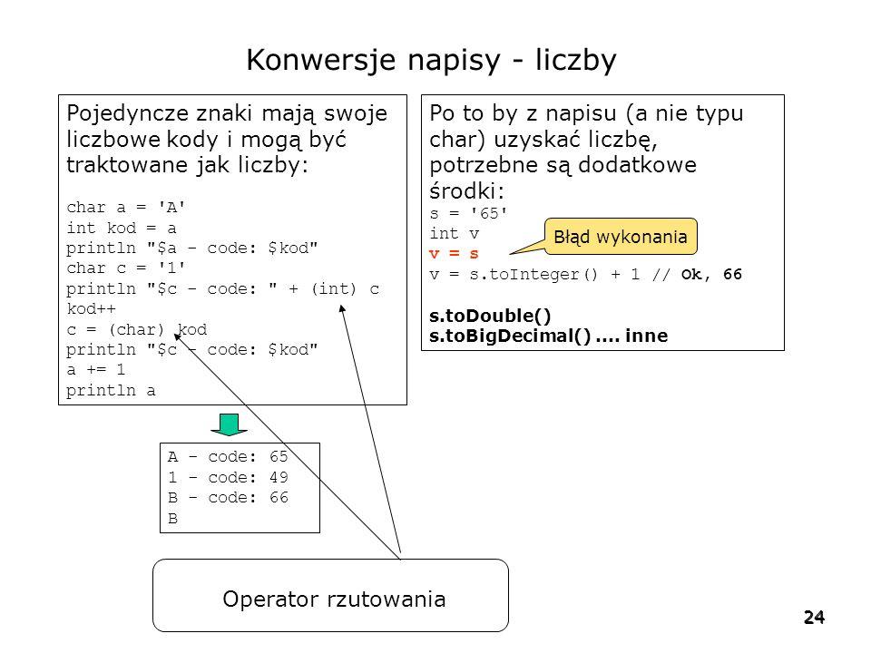 24 Konwersje napisy - liczby Pojedyncze znaki mają swoje liczbowe kody i mogą być traktowane jak liczby: char a = A int kod = a println $a - code: $kod char c = 1 println $c - code: + (int) c kod++ c = (char) kod println $c - code: $kod a += 1 println a Po to by z napisu (a nie typu char) uzyskać liczbę, potrzebne są dodatkowe środki: s = 65 int v v = s v = s.toInteger() + 1 // Ok, 66 s.toDouble() s.toBigDecimal()....