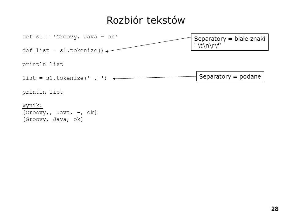 28 Rozbiór tekstów def s1 = Groovy, Java - ok def list = s1.tokenize() println list list = s1.tokenize( ,- ) println list Wynik: [Groovy,, Java, -, ok] [Groovy, Java, ok] Separatory = białe znaki \t\n\r\f Separatory = podane