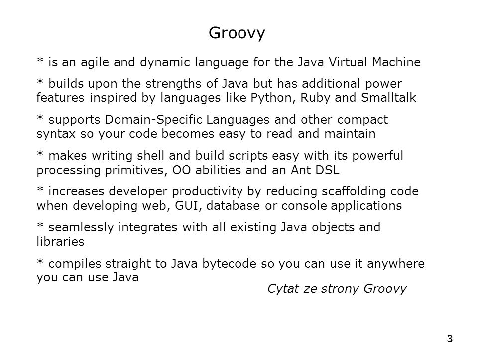 3 3 Groovy * is an agile and dynamic language for the Java Virtual Machine * builds upon the strengths of Java but has additional power features inspi