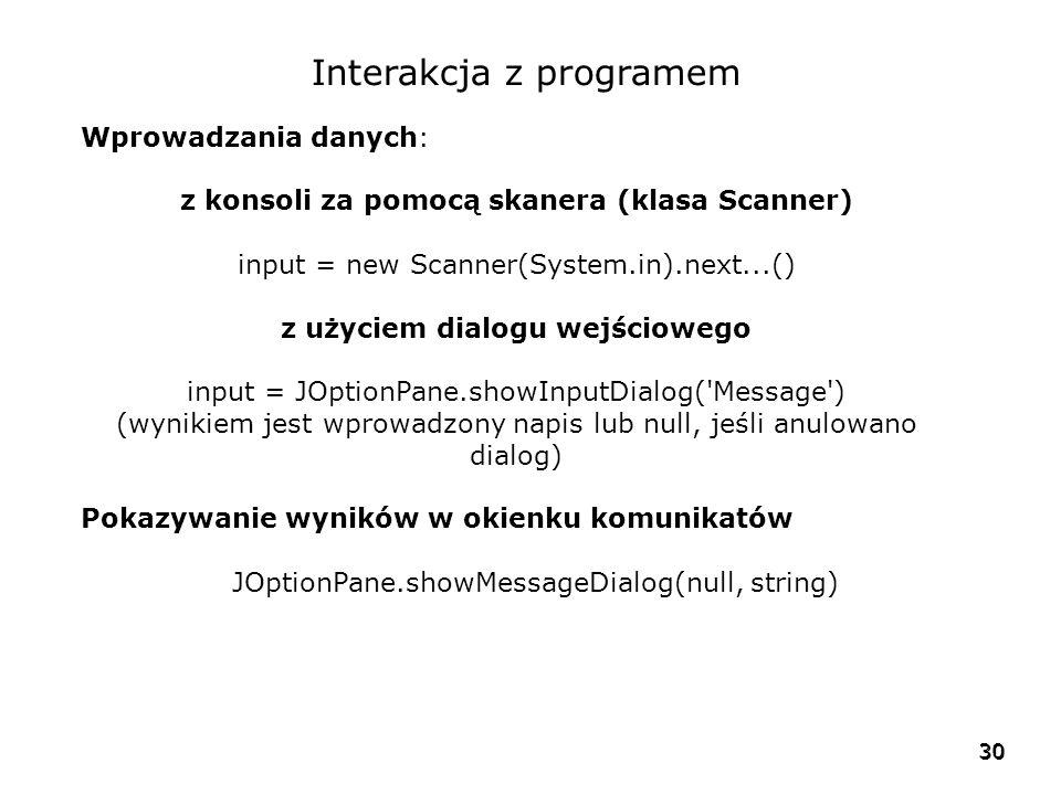 30 Interakcja z programem Wprowadzania danych: z konsoli za pomocą skanera (klasa Scanner) input = new Scanner(System.in).next...() z użyciem dialogu wejściowego input = JOptionPane.showInputDialog( Message ) (wynikiem jest wprowadzony napis lub null, jeśli anulowano dialog) Pokazywanie wyników w okienku komunikatów JOptionPane.showMessageDialog(null, string)