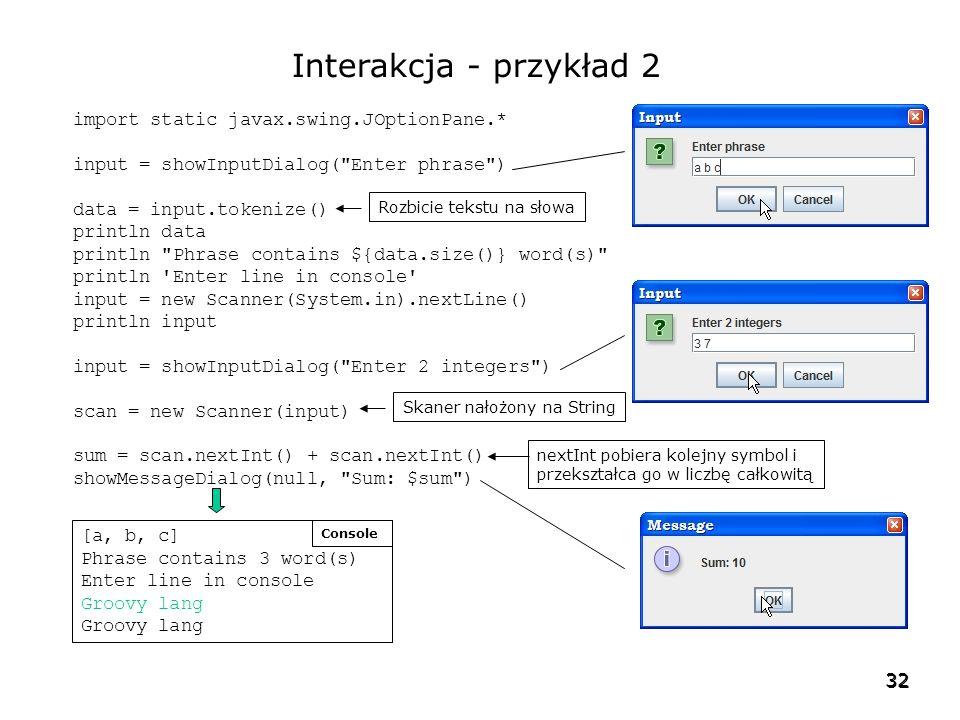 32 Interakcja - przykład 2 import static javax.swing.JOptionPane.* input = showInputDialog( Enter phrase ) data = input.tokenize() println data println Phrase contains ${data.size()} word(s) println Enter line in console input = new Scanner(System.in).nextLine() println input input = showInputDialog( Enter 2 integers ) scan = new Scanner(input) sum = scan.nextInt() + scan.nextInt() showMessageDialog(null, Sum: $sum ) Rozbicie tekstu na słowa Skaner nałożony na String nextInt pobiera kolejny symbol i przekształca go w liczbę całkowitą [a, b, c] Phrase contains 3 word(s) Enter line in console Groovy lang Console